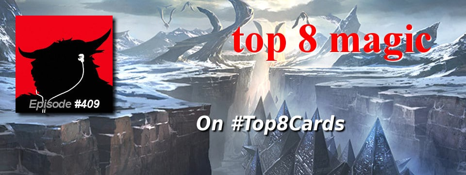 Top 8 Magic #409 – Top 8 Magic on #Top8Cards