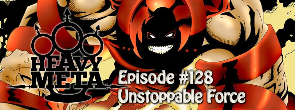 HeavyMeta #128 – Unstoppable Force