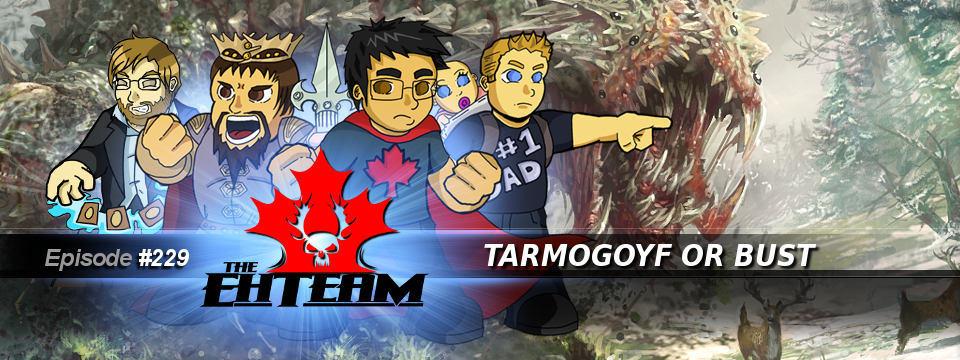 The Eh Team #229 – Tarmogoyf or Bust