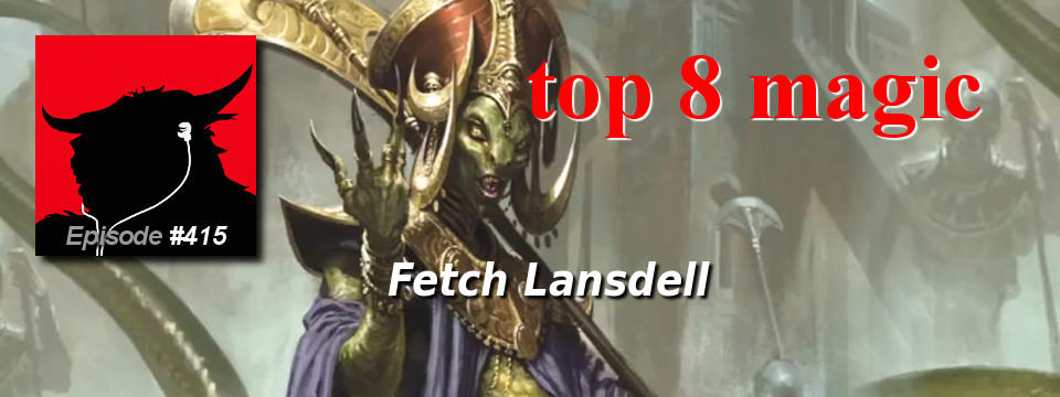 Top 8 Magic #415 – Fetch Lansdell