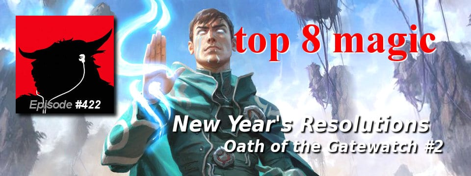 Top 8 Magic #422 – New Year's Resolutions: Oath of the Gatewatch 2