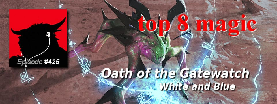 Top 8 Magic #425 – Oath of the Gatewatch Complete Review: White & Blue