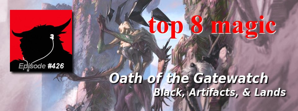 Top 8 Magic #426 – Oath of the Gatewatch Complete Review: Black, Artifacts, & Lands
