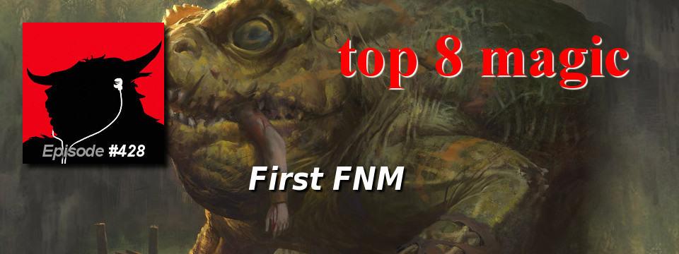 Top 8 Magic #428 – First FNM