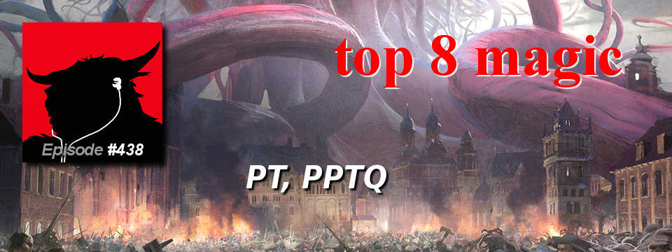 Top 8 Magic #438 – PT, PPTQ
