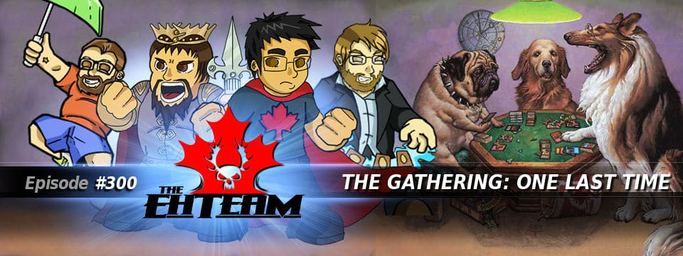 The Eh Team #300 – The Gathering: One Last Time