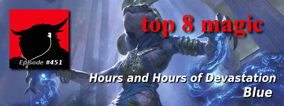Top 8 Magic #451 – Hours and Hours of Devastation: Blue