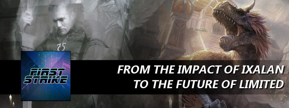 First Strike #44 – From the Impact of Ixalan to the Future of Limited