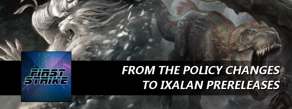 First Strike #45 – From the Policy Changes to Ixalan Prereleases