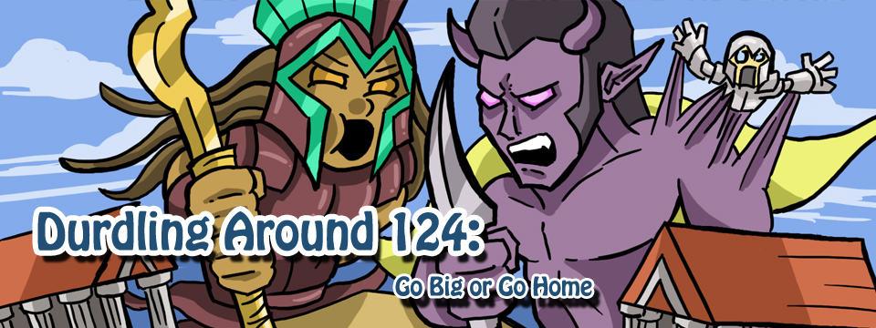 Durdling Around 124 – Go Big or Go Home