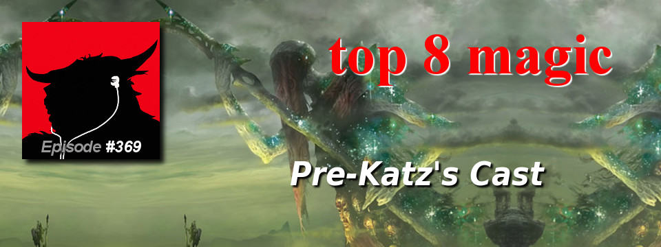 Top 8 Magic #369 – Pre-Katz's Cast