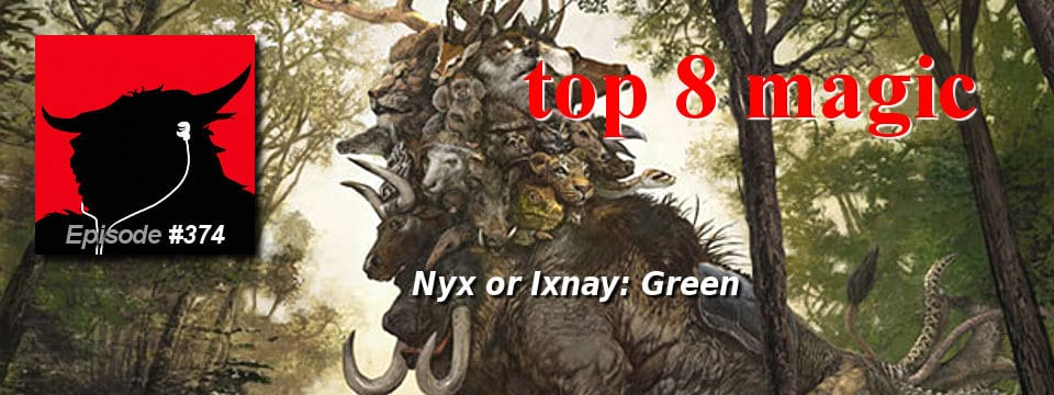 Top 8 Magic #374 – Nyx or Ixnay: Green