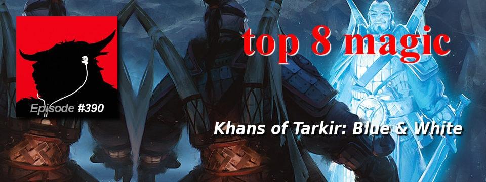 Top 8 Magic #390 – Khans of Tarkir: Blue & White